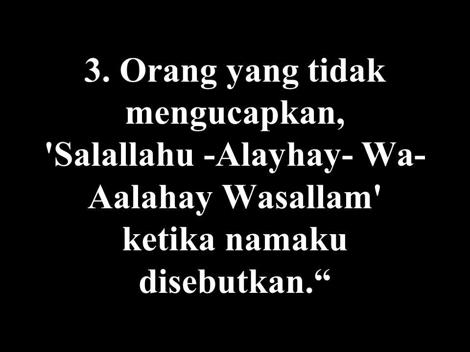 """3. Orang yang tidak mengucapkan, 'Salallahu -Alayhay- Wa- Aalahay Wasallam' ketika namaku disebutkan."""""""