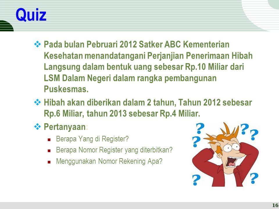 Quiz  Pada bulan Pebruari 2012 Satker ABC Kementerian Kesehatan menandatangani Perjanjian Penerimaan Hibah Langsung dalam bentuk uang sebesar Rp.10 M