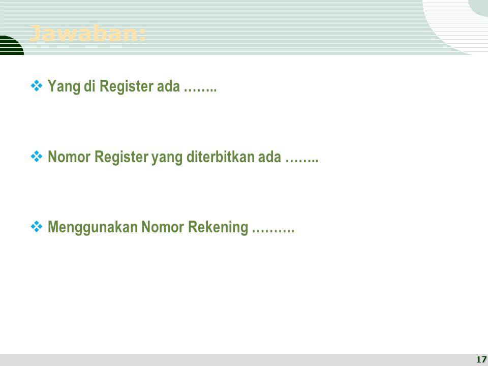 Jawaban:  Yang di Register ada ……..  Nomor Register yang diterbitkan ada ……..  Menggunakan Nomor Rekening ………. 17