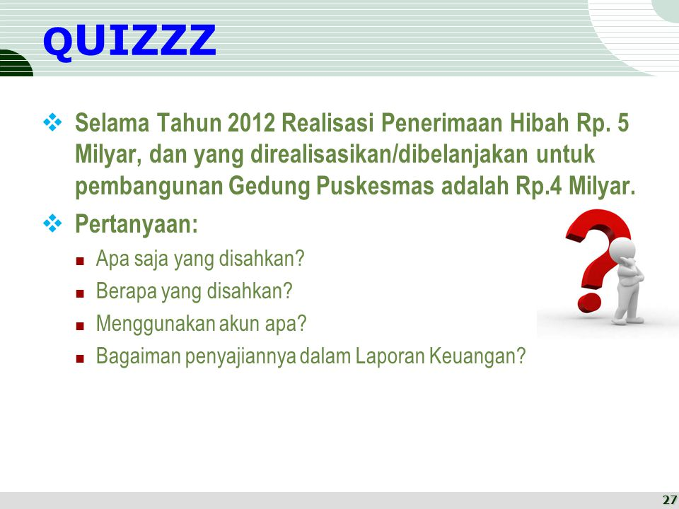 Q UIZZZ  Selama Tahun 2012 Realisasi Penerimaan Hibah Rp. 5 Milyar, dan yang direalisasikan/dibelanjakan untuk pembangunan Gedung Puskesmas adalah Rp