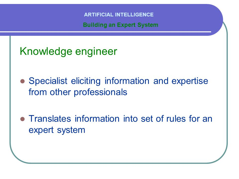 Knowledge engineer  Specialist eliciting information and expertise from other professionals  Translates information into set of rules for an expert