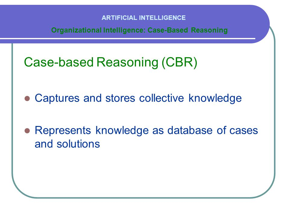 Case-based Reasoning (CBR)  Captures and stores collective knowledge  Represents knowledge as database of cases and solutions Organizational Intelli