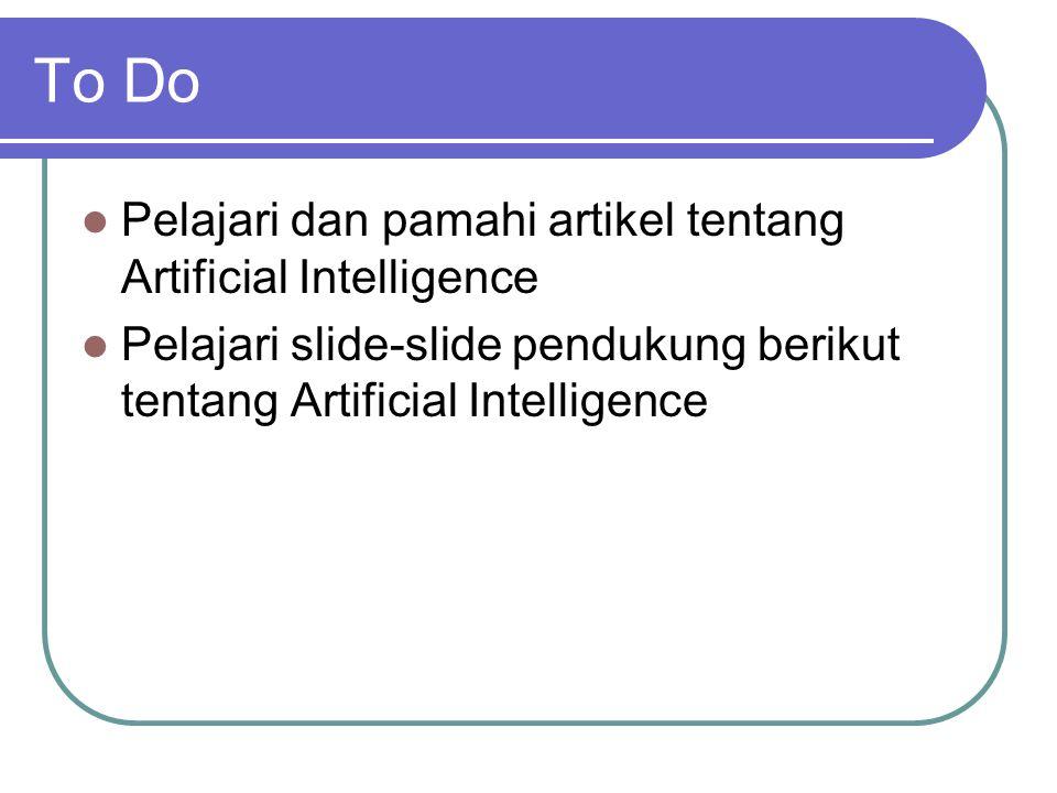 To Do  Pelajari dan pamahi artikel tentang Artificial Intelligence  Pelajari slide-slide pendukung berikut tentang Artificial Intelligence