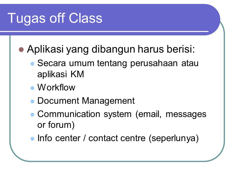 Tugas off Class  Aplikasi yang dibangun harus berisi:  Secara umum tentang perusahaan atau aplikasi KM  Workflow  Document Management  Communication system (email, messages or forum)  Info center / contact centre (seperlunya)