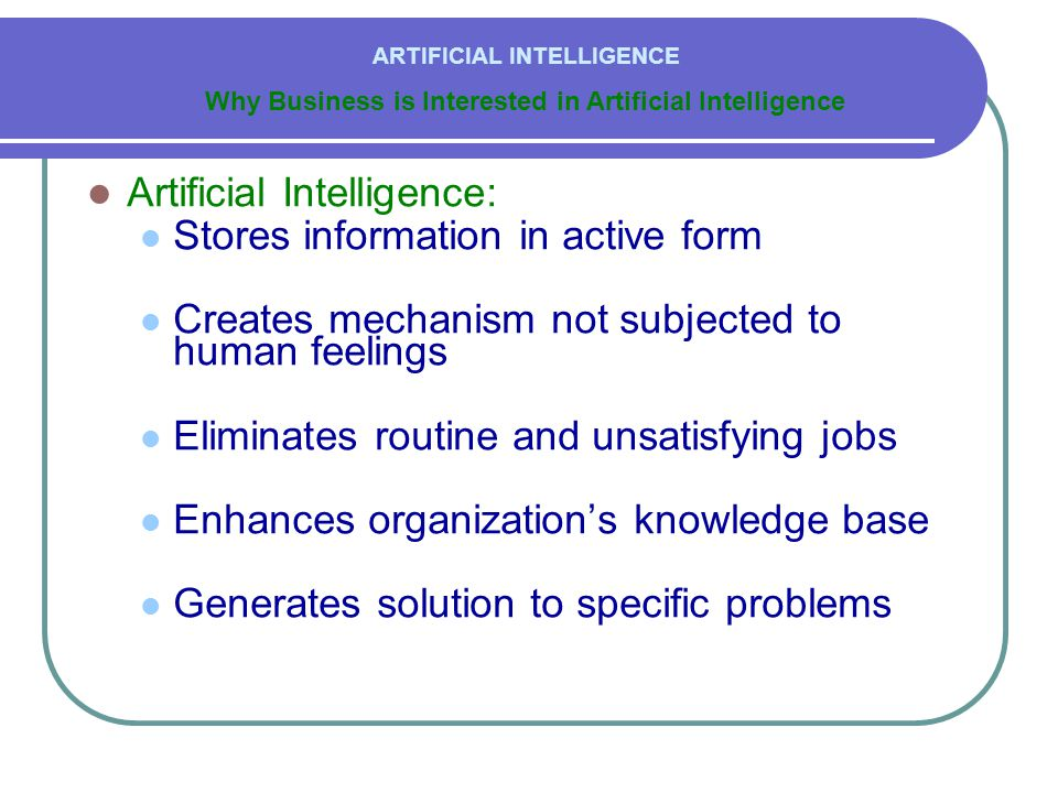  Artificial Intelligence:  Stores information in active form  Creates mechanism not subjected to human feelings  Eliminates routine and unsatisfyi