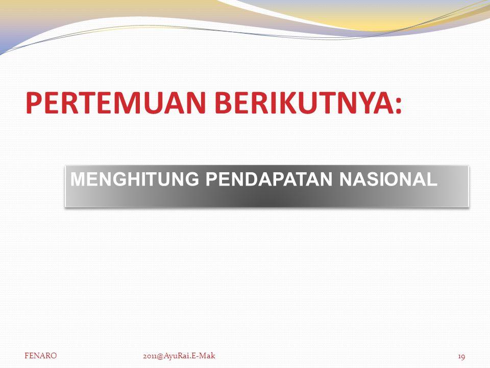 PERTEMUAN BERIKUTNYA: MENGHITUNG PENDAPATAN NASIONAL FENARO2011@AyuRai.E-Mak19
