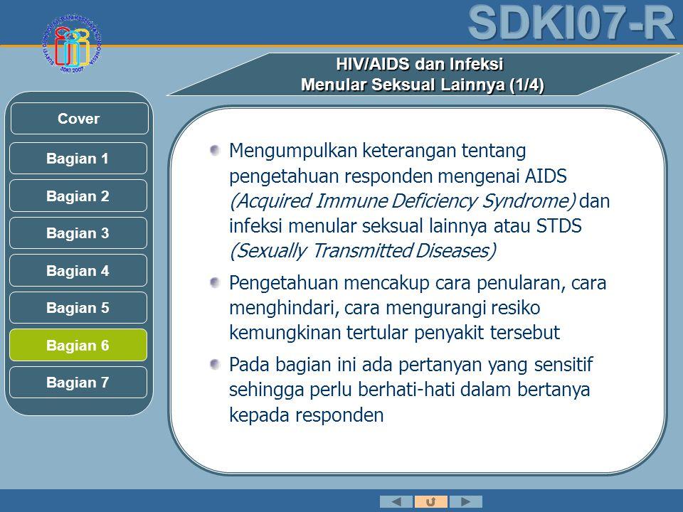 Mengumpulkan keterangan tentang pengetahuan responden mengenai AIDS (Acquired Immune Deficiency Syndrome) dan infeksi menular seksual lainnya atau STDS (Sexually Transmitted Diseases) Pengetahuan mencakup cara penularan, cara menghindari, cara mengurangi resiko kemungkinan tertular penyakit tersebut Pada bagian ini ada pertanyan yang sensitif sehingga perlu berhati-hati dalam bertanya kepada responden HIV/AIDS dan Infeksi Menular Seksual Lainnya (1/4) Bagian 2 Bagian 3 Bagian 1 Bagian 5 Bagian 6 Bagian 4 Bagian 7 Cover