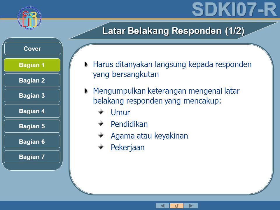 Latar Belakang Responden (1/2) Harus ditanyakan langsung kepada responden yang bersangkutan Mengumpulkan keterangan mengenai latar belakang responden yang mencakup: Umur Pendidikan Agama atau keyakinan Pekerjaan Bagian 2 Bagian 3 Bagian 1 Bagian 5 Bagian 6 Bagian 4 Bagian 7 Cover