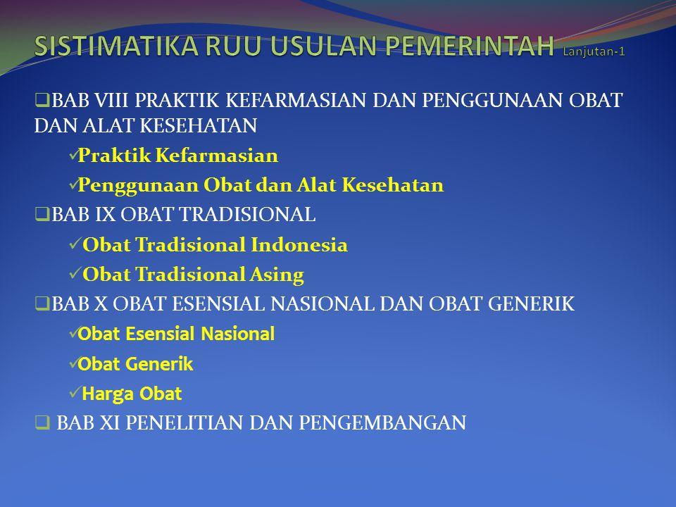  BAB VIII PRAKTIK KEFARMASIAN DAN PENGGUNAAN OBAT DAN ALAT KESEHATAN  Praktik Kefarmasian  Penggunaan Obat dan Alat Kesehatan  BAB IX OBAT TRADISIONAL  Obat Tradisional Indonesia  Obat Tradisional Asing  BAB X OBAT ESENSIAL NASIONAL DAN OBAT GENERIK  Obat Esensial Nasional  Obat Generik  Harga Obat  BAB XI PENELITIAN DAN PENGEMBANGAN