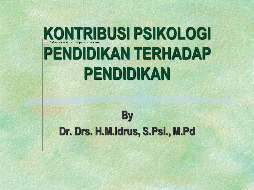 KONTRIBUSI PSIKOLOGI PENDIDIKAN TERHADAP PENDIDIKAN By Dr. Drs. H.M.Idrus, S.Psi., M.Pd