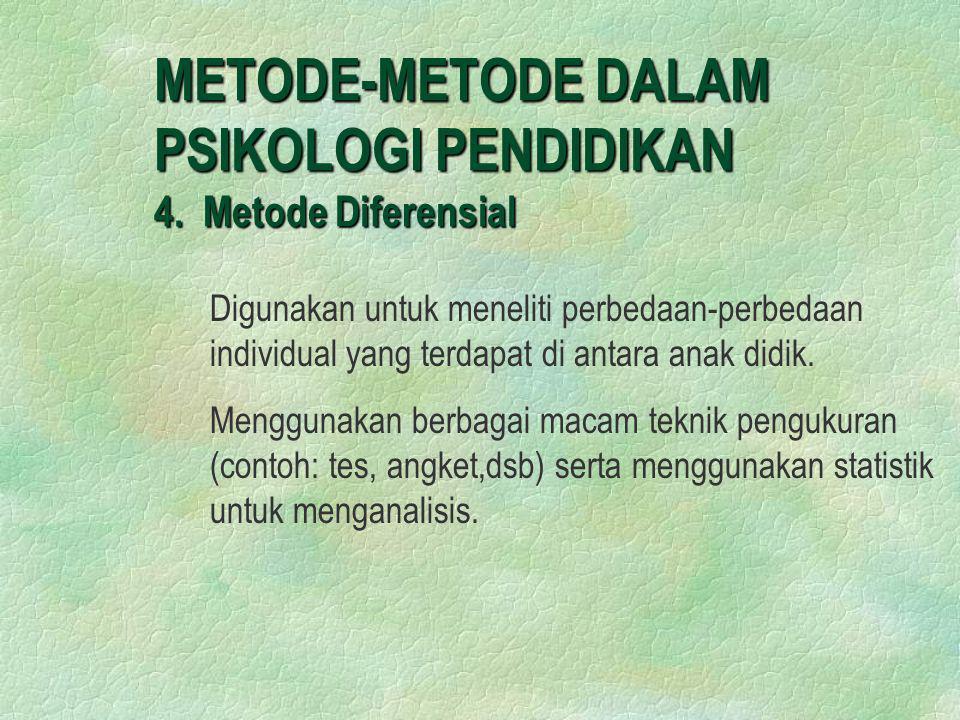 METODE-METODE DALAM PSIKOLOGI PENDIDIKAN 4. Metode Diferensial Digunakan untuk meneliti perbedaan-perbedaan individual yang terdapat di antara anak di