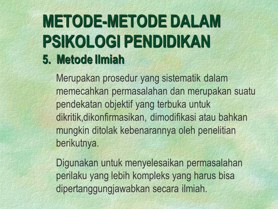 METODE-METODE DALAM PSIKOLOGI PENDIDIKAN 5. Metode Ilmiah Merupakan prosedur yang sistematik dalam memecahkan permasalahan dan merupakan suatu pendeka