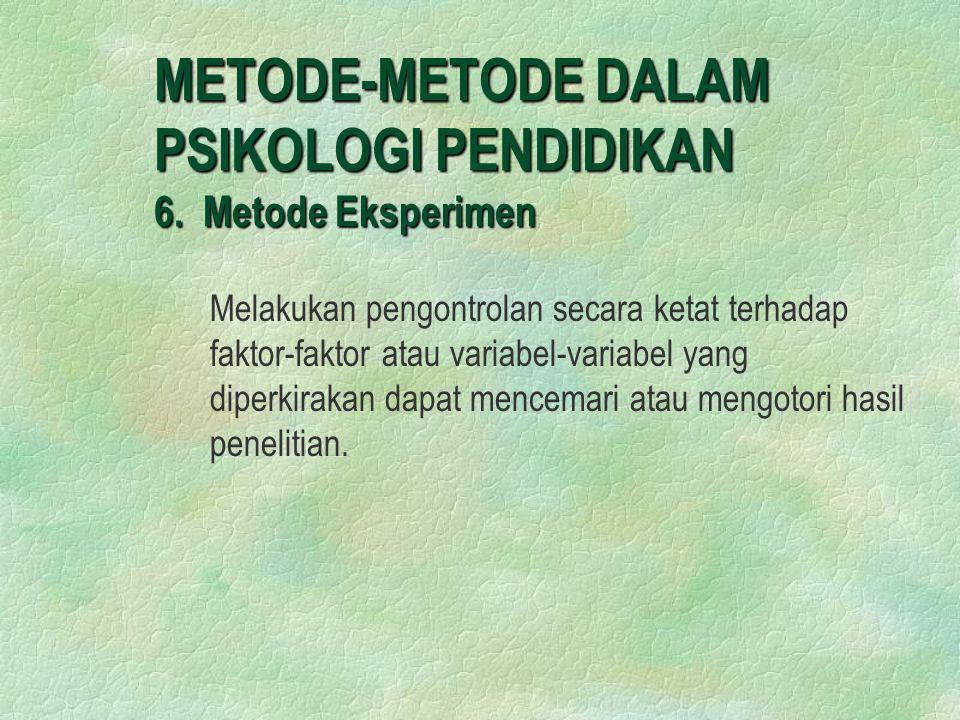 METODE-METODE DALAM PSIKOLOGI PENDIDIKAN 6. Metode Eksperimen Melakukan pengontrolan secara ketat terhadap faktor-faktor atau variabel-variabel yang d