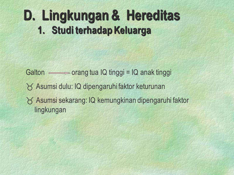 D. Lingkungan & Hereditas 1. Studi terhadap Keluarga 1. Studi terhadap Keluarga Galton orang tua IQ tinggi = IQ anak tinggi _ _ Asumsi dulu: IQ dipeng