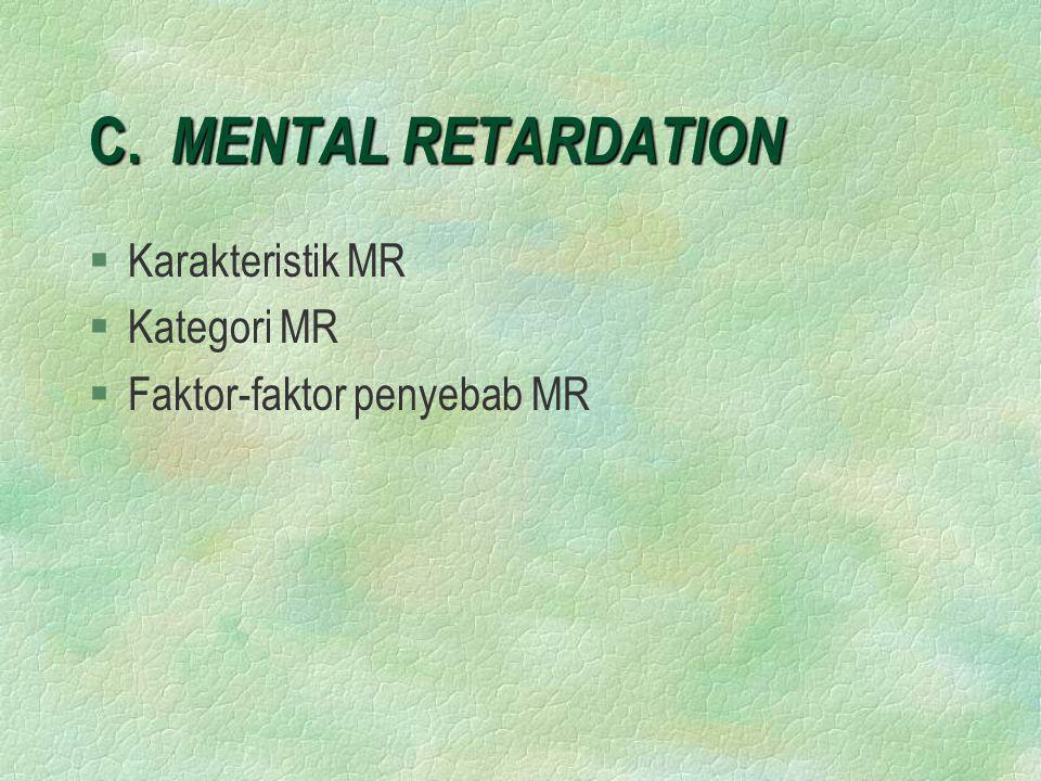 C. MENTAL RETARDATION §Karakteristik MR §Kategori MR §Faktor-faktor penyebab MR