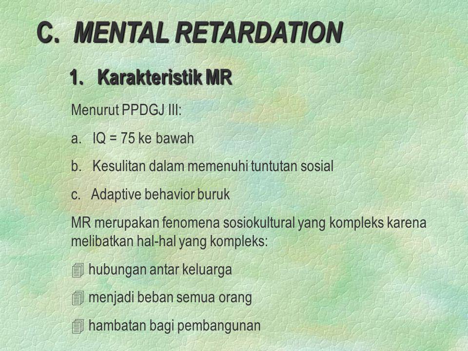 C. MENTAL RETARDATION 1. Karakteristik MR 1. Karakteristik MR Menurut PPDGJ III: a. IQ = 75 ke bawah b. Kesulitan dalam memenuhi tuntutan sosial c. Ad