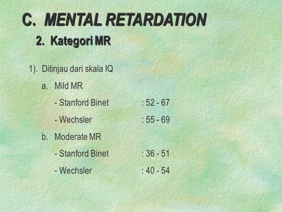 C. MENTAL RETARDATION 2. Kategori MR 2. Kategori MR 1). Ditinjau dari skala IQ a. Mild MR - Stanford Binet: 52 - 67 - Wechsler: 55 - 69 b. Moderate MR