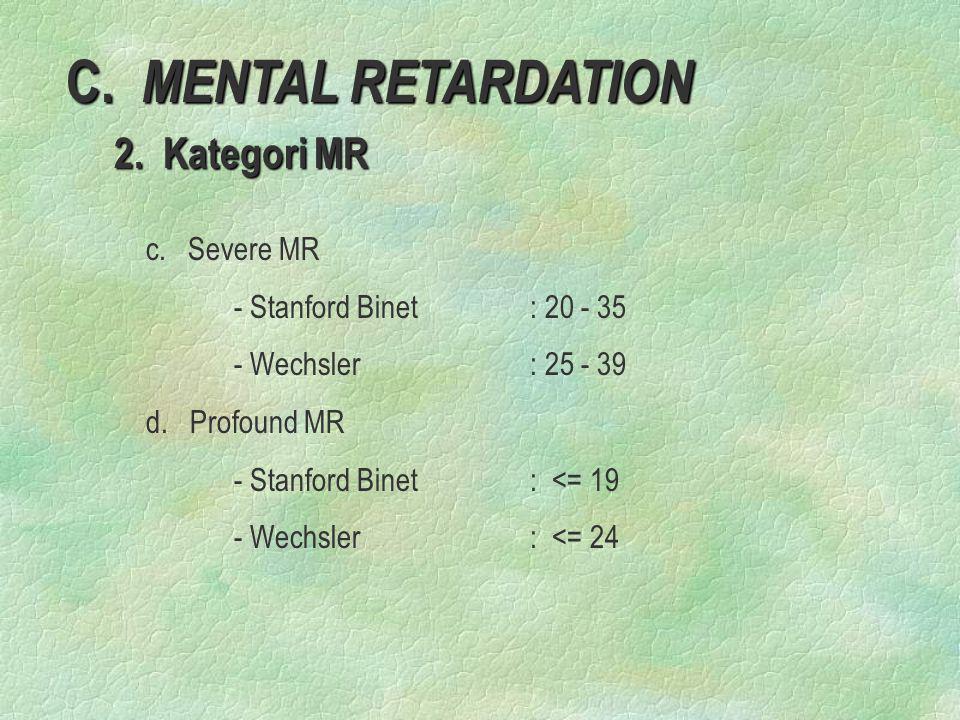 C. MENTAL RETARDATION 2. Kategori MR 2. Kategori MR c. Severe MR - Stanford Binet: 20 - 35 - Wechsler: 25 - 39 d. Profound MR - Stanford Binet: <= 19