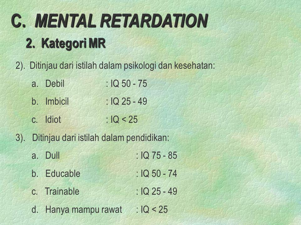 C. MENTAL RETARDATION 2. Kategori MR 2. Kategori MR 2). Ditinjau dari istilah dalam psikologi dan kesehatan: a. Debil: IQ 50 - 75 b. Imbicil: IQ 25 -