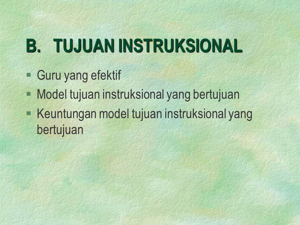 B. TUJUAN INSTRUKSIONAL §Guru yang efektif §Model tujuan instruksional yang bertujuan §Keuntungan model tujuan instruksional yang bertujuan