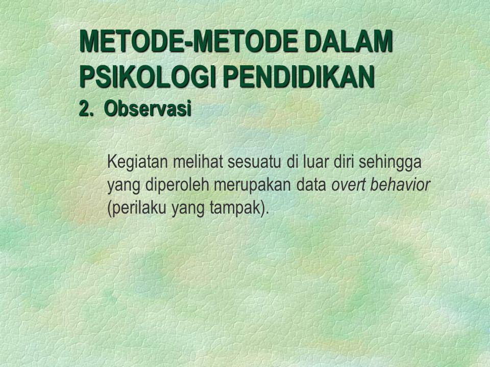 METODE-METODE DALAM PSIKOLOGI PENDIDIKAN 2. Observasi Kegiatan melihat sesuatu di luar diri sehingga yang diperoleh merupakan data overt behavior (per