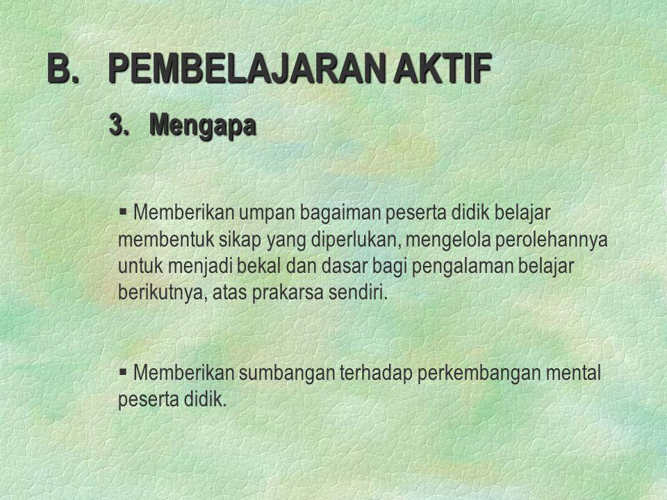B. PEMBELAJARAN AKTIF 3. Mengapa 3. Mengapa § § Memberikan umpan bagaiman peserta didik belajar membentuk sikap yang diperlukan, mengelola perolehanny