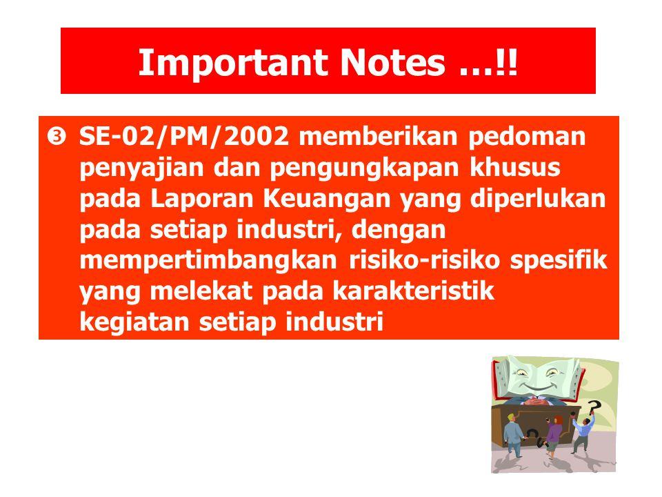 Important Notes …!!  SE-02/PM/2002 memberikan pedoman penyajian dan pengungkapan khusus pada Laporan Keuangan yang diperlukan pada setiap industri, d