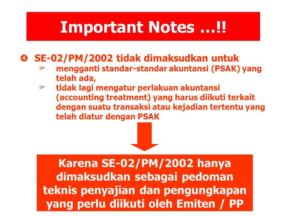 Important Notes …!!  SE-02/PM/2002 tidak dimaksudkan untuk  mengganti standar-standar akuntansi (PSAK) yang telah ada,  tidak lagi mengatur perlaku