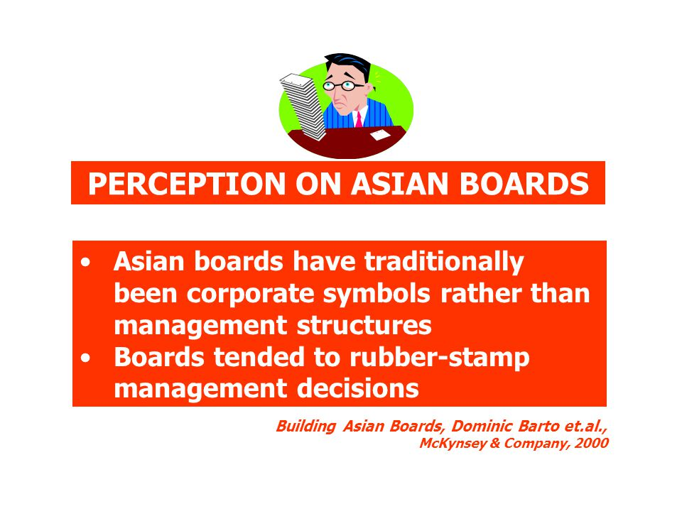 PERCEPTION ON ASIAN BOARDS •Asian boards have traditionally been corporate symbols rather than management structures •Boards tended to rubber-stamp management decisions Building Asian Boards, Dominic Barto et.al., McKynsey & Company, 2000