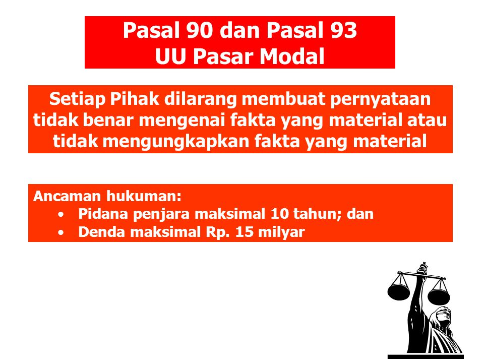 Setiap Pihak dilarang membuat pernyataan tidak benar mengenai fakta yang material atau tidak mengungkapkan fakta yang material Pasal 90 dan Pasal 93 UU Pasar Modal Ancaman hukuman: •Pidana penjara maksimal 10 tahun; dan •Denda maksimal Rp.