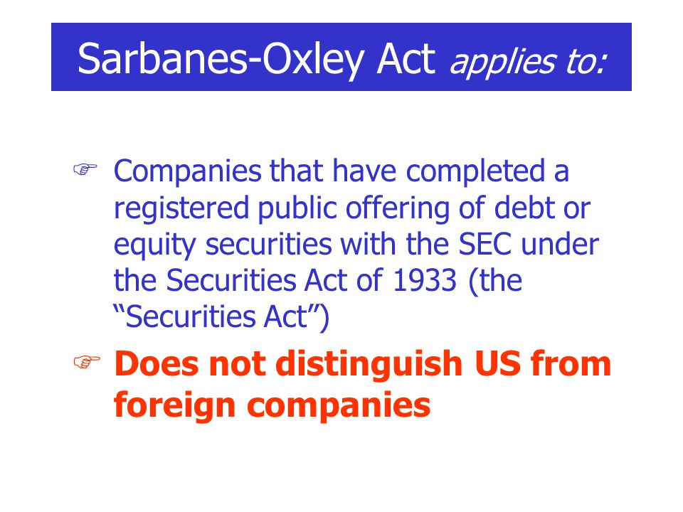  Companies that have completed a registered public offering of debt or equity securities with the SEC under the Securities Act of 1933 (the Securities Act )  Does not distinguish US from foreign companies Sarbanes-Oxley Act applies to: