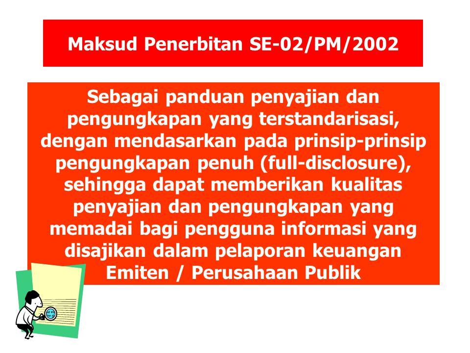 Maksud Penerbitan SE-02/PM/2002 Sebagai panduan penyajian dan pengungkapan yang terstandarisasi, dengan mendasarkan pada prinsip-prinsip pengungkapan penuh (full-disclosure), sehingga dapat memberikan kualitas penyajian dan pengungkapan yang memadai bagi pengguna informasi yang disajikan dalam pelaporan keuangan Emiten / Perusahaan Publik