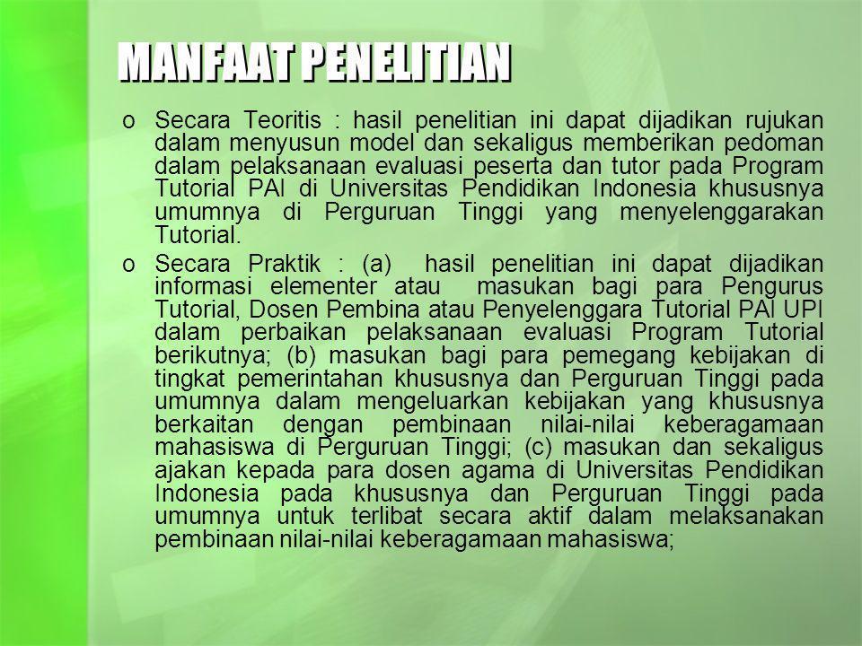 MANFAAT PENELITIAN oSecara Teoritis : hasil penelitian ini dapat dijadikan rujukan dalam menyusun model dan sekaligus memberikan pedoman dalam pelaksanaan evaluasi peserta dan tutor pada Program Tutorial PAI di Universitas Pendidikan Indonesia khususnya umumnya di Perguruan Tinggi yang menyelenggarakan Tutorial.