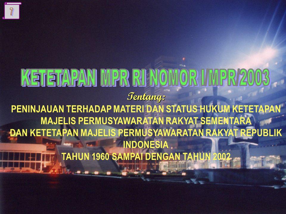 Tentang: PENINJAUAN TERHADAP MATERI DAN STATUS HUKUM KETETAPAN MAJELIS PERMUSYAWARATAN RAKYAT SEMENTARA DAN KETETAPAN MAJELIS PERMUSYAWARATAN RAKYAT REPUBLIK INDONESIA TAHUN 1960 SAMPAI DENGAN TAHUN 2002