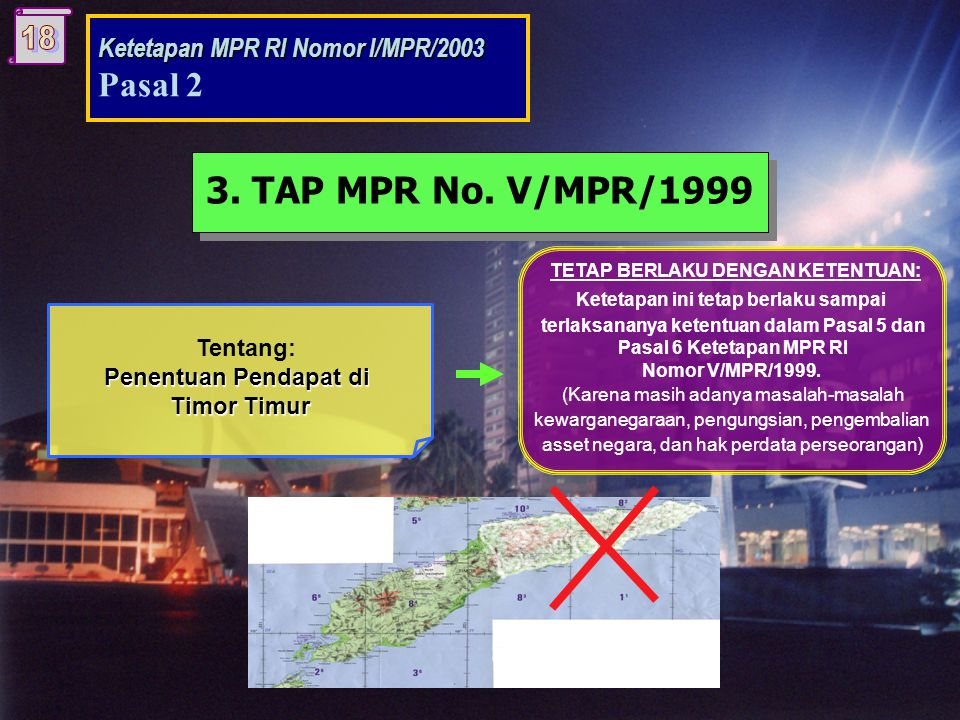Tentang: Penentuan Pendapat di Timor Timur TETAP BERLAKU DENGAN KETENTUAN: Ketetapan ini tetap berlaku sampai terlaksananya ketentuan dalam Pasal 5 dan Pasal 6 Ketetapan MPR RI Nomor V/MPR/1999.