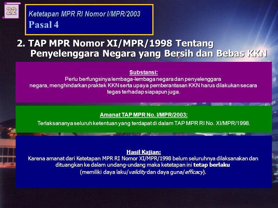 Hasil Kajian: Karena amanat dari Ketetapan MPR RI Nomor XI/MPR/1998 belum seluruhnya dilaksanakan dan dituangkan ke dalam undang-undang maka ketetapan ini tetap berlaku (memiliki daya laku/validity dan daya guna/efficacy).
