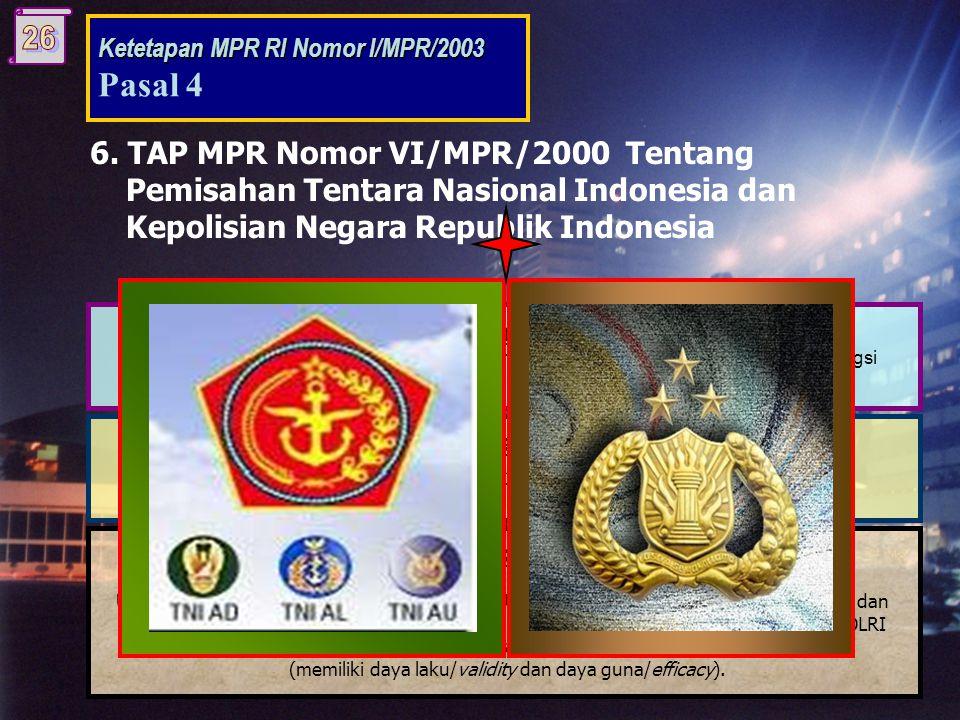 6. TAP MPR Nomor VI/MPR/2000 Tentang Pemisahan Tentara Nasional Indonesia dan Kepolisian Negara Republik Indonesia Substansi: Mengamanatkan pemisahan