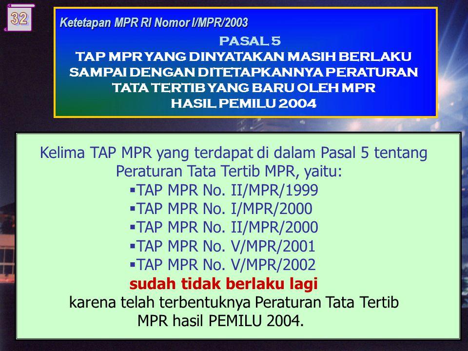 Ketetapan MPR RI Nomor I/MPR/2003 PASAL 5 TAP MPR YANG DINYATAKAN MASIH BERLAKU SAMPAI DENGAN DITETAPKANNYA PERATURAN TATA TERTIB YANG BARU OLEH MPR HASIL PEMILU 2004 Kelima TAP MPR yang terdapat di dalam Pasal 5 tentang Peraturan Tata Tertib MPR, yaitu:  TAP MPR No.