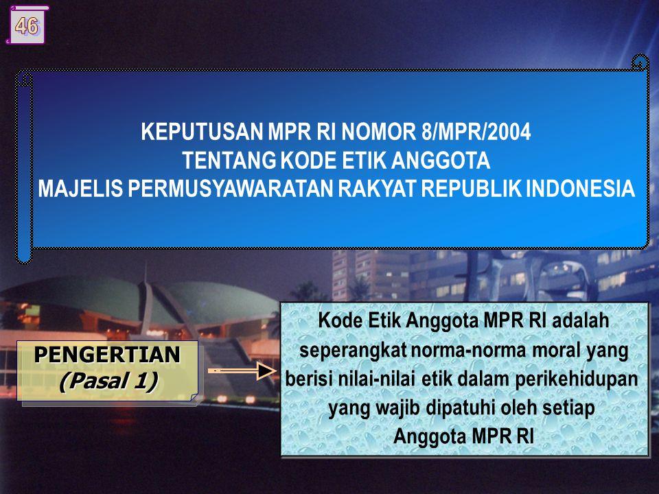 KEPUTUSAN MPR RI NOMOR 8/MPR/2004 TENTANG KODE ETIK ANGGOTA MAJELIS PERMUSYAWARATAN RAKYAT REPUBLIK INDONESIA PENGERTIAN (Pasal 1) PENGERTIAN Kode Etik Anggota MPR RI adalah seperangkat norma-norma moral yang berisi nilai-nilai etik dalam perikehidupan yang wajib dipatuhi oleh setiap Anggota MPR RI Kode Etik Anggota MPR RI adalah seperangkat norma-norma moral yang berisi nilai-nilai etik dalam perikehidupan yang wajib dipatuhi oleh setiap Anggota MPR RI