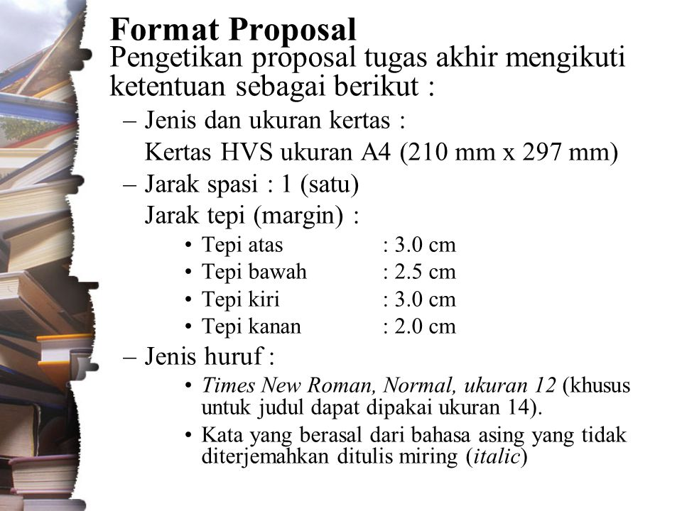Format Proposal Pengetikan proposal tugas akhir mengikuti ketentuan sebagai berikut : –Jenis dan ukuran kertas : Kertas HVS ukuran A4 (210 mm x 297 mm) –Jarak spasi : 1 (satu) Jarak tepi (margin) : •Tepi atas: 3.0 cm •Tepi bawah: 2.5 cm •Tepi kiri: 3.0 cm •Tepi kanan: 2.0 cm –Jenis huruf : •Times New Roman, Normal, ukuran 12 (khusus untuk judul dapat dipakai ukuran 14).