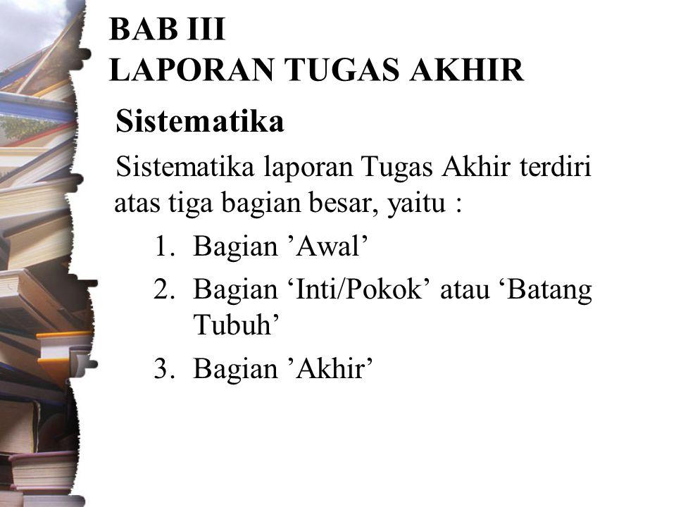BAB III LAPORAN TUGAS AKHIR Sistematika Sistematika laporan Tugas Akhir terdiri atas tiga bagian besar, yaitu : 1.Bagian 'Awal' 2.Bagian 'Inti/Pokok' atau 'Batang Tubuh' 3.Bagian 'Akhir'