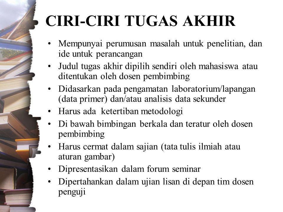 CIRI-CIRI TUGAS AKHIR •Mempunyai perumusan masalah untuk penelitian, dan ide untuk perancangan •Judul tugas akhir dipilih sendiri oleh mahasiswa atau ditentukan oleh dosen pembimbing •Didasarkan pada pengamatan laboratorium/lapangan (data primer) dan/atau analisis data sekunder •Harus ada ketertiban metodologi •Di bawah bimbingan berkala dan teratur oleh dosen pembimbing •Harus cermat dalam sajian (tata tulis ilmiah atau aturan gambar) •Dipresentasikan dalam forum seminar •Dipertahankan dalam ujian lisan di depan tim dosen penguji