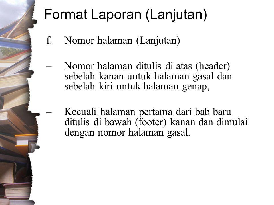 Format Laporan (Lanjutan) f.Nomor halaman (Lanjutan) –Nomor halaman ditulis di atas (header) sebelah kanan untuk halaman gasal dan sebelah kiri untuk halaman genap, –Kecuali halaman pertama dari bab baru ditulis di bawah (footer) kanan dan dimulai dengan nomor halaman gasal.