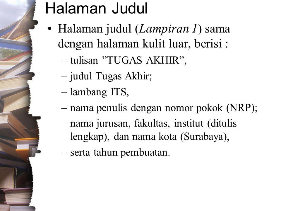 Halaman Judul •Halaman judul (Lampiran 1) sama dengan halaman kulit luar, berisi : –tulisan TUGAS AKHIR , –judul Tugas Akhir; –lambang ITS, –nama penulis dengan nomor pokok (NRP); –nama jurusan, fakultas, institut (ditulis lengkap), dan nama kota (Surabaya), –serta tahun pembuatan.
