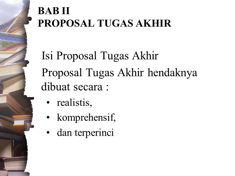BAB II PROPOSAL TUGAS AKHIR Isi Proposal Tugas Akhir Proposal Tugas Akhir hendaknya dibuat secara : •realistis, •komprehensif, •dan terperinci