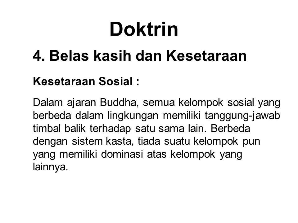 Doktrin 4. Belas kasih dan Kesetaraan Kesetaraan Sosial : Dalam ajaran Buddha, semua kelompok sosial yang berbeda dalam lingkungan memiliki tanggung-j