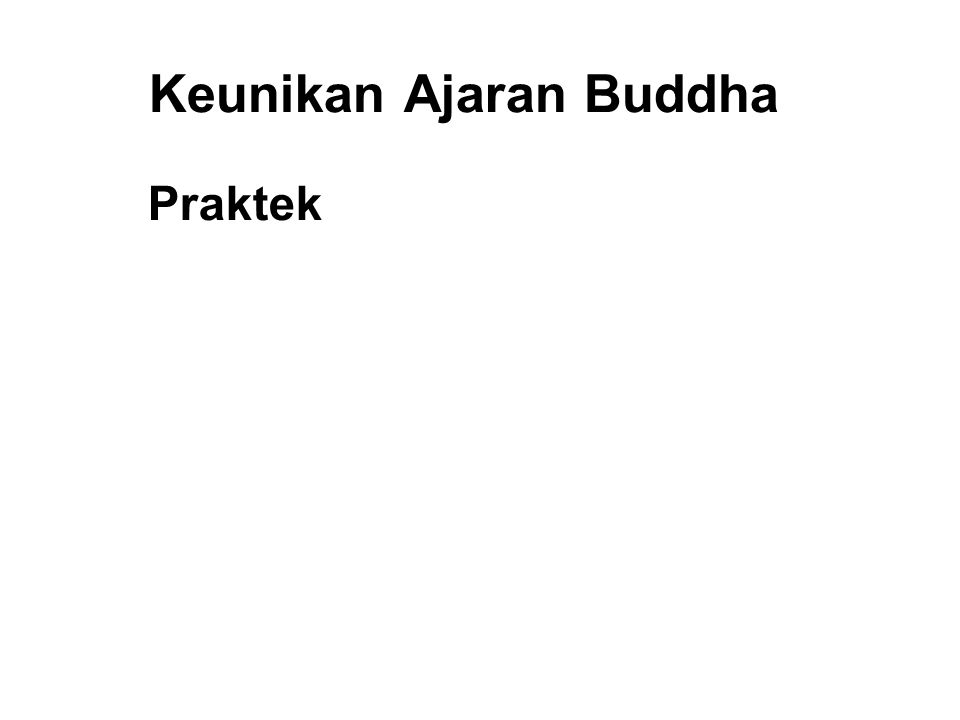 Keunikan Ajaran Buddha Praktek 1. Differentiated and Gradual 2. Systematic and Consistent 3. Verifiable 4. Immediate Results