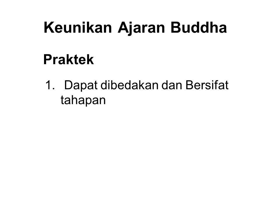Keunikan Ajaran Buddha Praktek 1. Dapat dibedakan dan Bersifat tahapan 2. Systematic and Consistent 3. Verifiable 4. Immediate Results