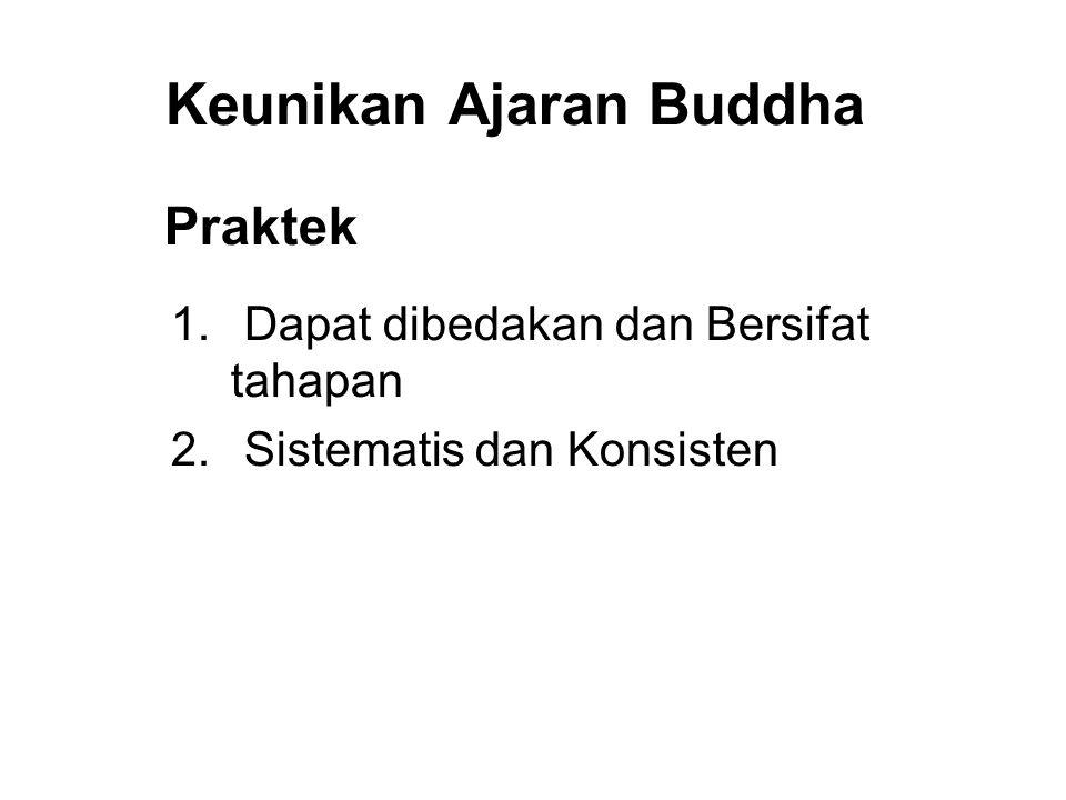 Keunikan Ajaran Buddha Praktek 1. Dapat dibedakan dan Bersifat tahapan 2. Sistematis dan Konsisten 3. Verifiable 4. Immediate Results