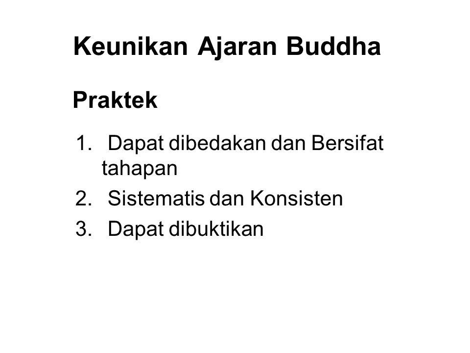 Keunikan Ajaran Buddha Praktek 1. Dapat dibedakan dan Bersifat tahapan 2. Sistematis dan Konsisten 3. Dapat dibuktikan 4. Immediate Results